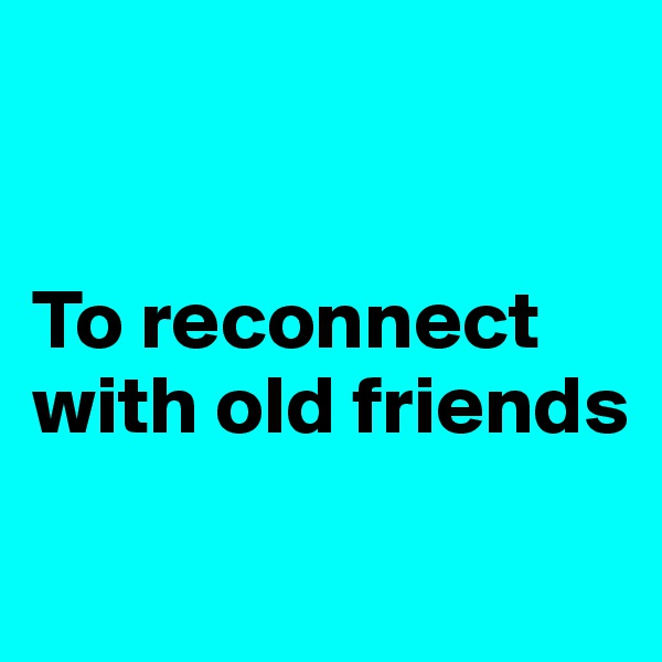 To reconnect with old friends