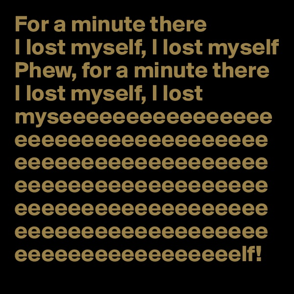 For a minute there I lost myself, I lost myself Phew, for a minute there I lost myself, I lost myseeeeeeeeeeeeeeeeeeeeeeeeeeeeeeeeeeeeeeeeeeeeeeeeeeeeeeeeeeeeeeeeeeeeeeeeeeeeeeeeeeeeeeeeeeeeeeeeeeeeeeeeeeeeeeeeeeeeeeeeeeeeeeeelf!