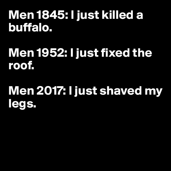 Men 1845: I just killed a buffalo.  Men 1952: I just fixed the roof.  Men 2017: I just shaved my legs.