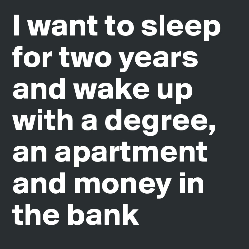 I want to sleep for two years and wake up with a degree, an apartment and money in the bank