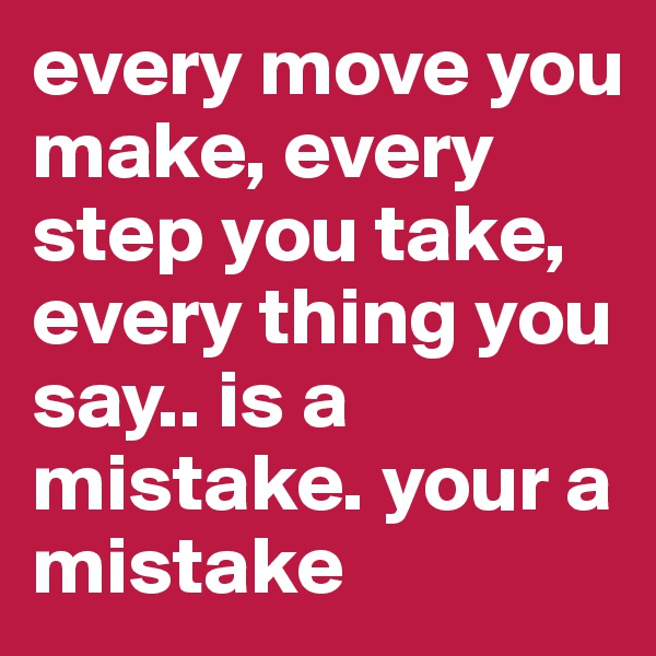 every move you make, every step you take, every thing you say.. is a mistake. your a mistake