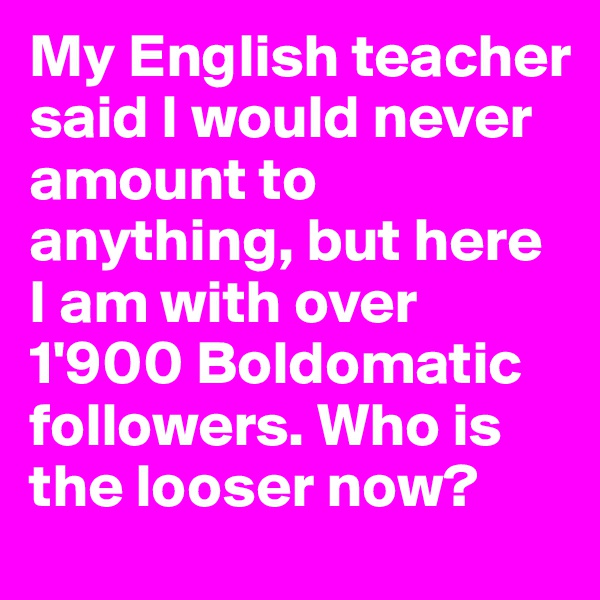 My English teacher said I would never amount to anything, but here I am with over 1'900 Boldomatic followers. Who is the looser now?