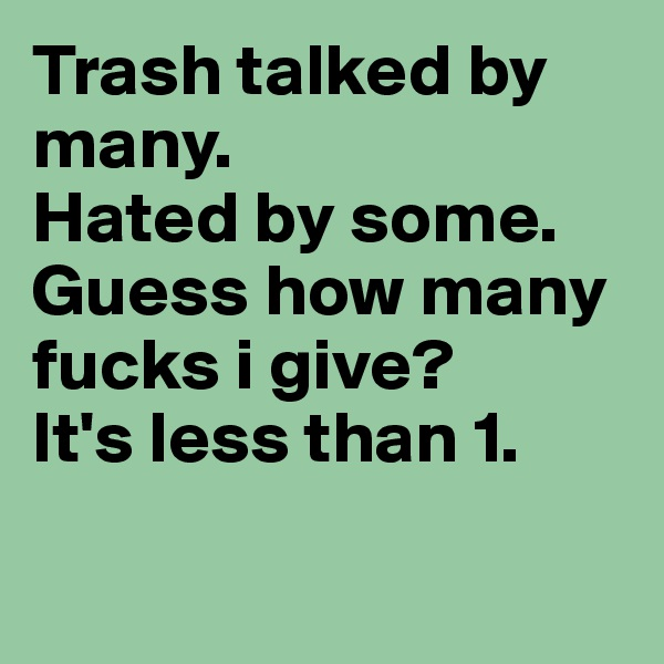 Trash talked by many. Hated by some. Guess how many fucks i give? It's less than 1.