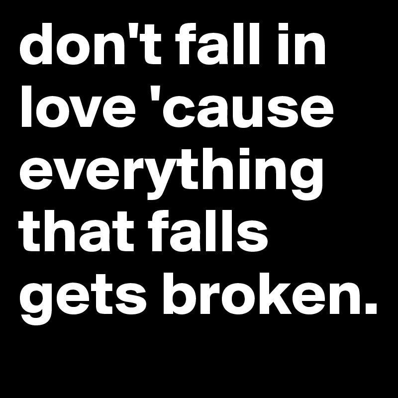 Dont Fall In Love Cause Everything That Falls Gets Broken Post