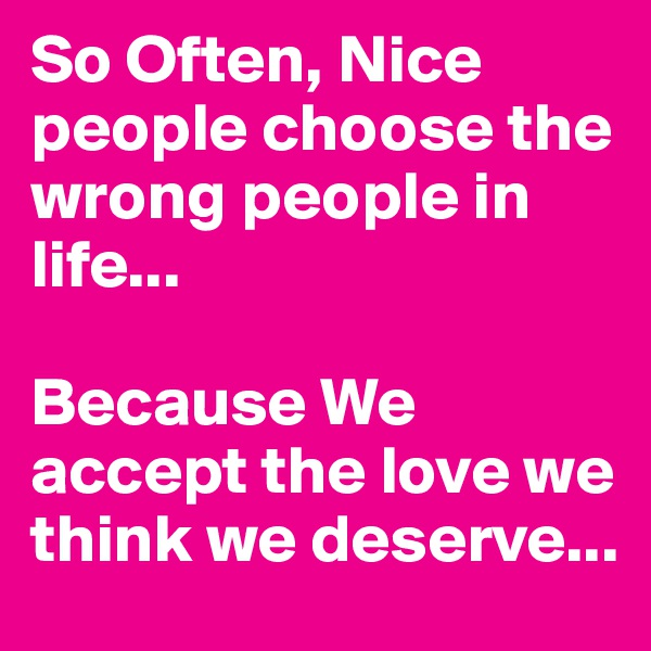 So Often, Nice people choose the wrong people in life...  Because We accept the love we think we deserve...