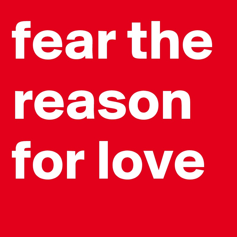 fear the reason for love