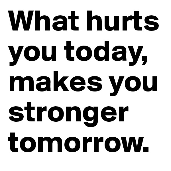 What hurts you today, makes you stronger tomorrow.