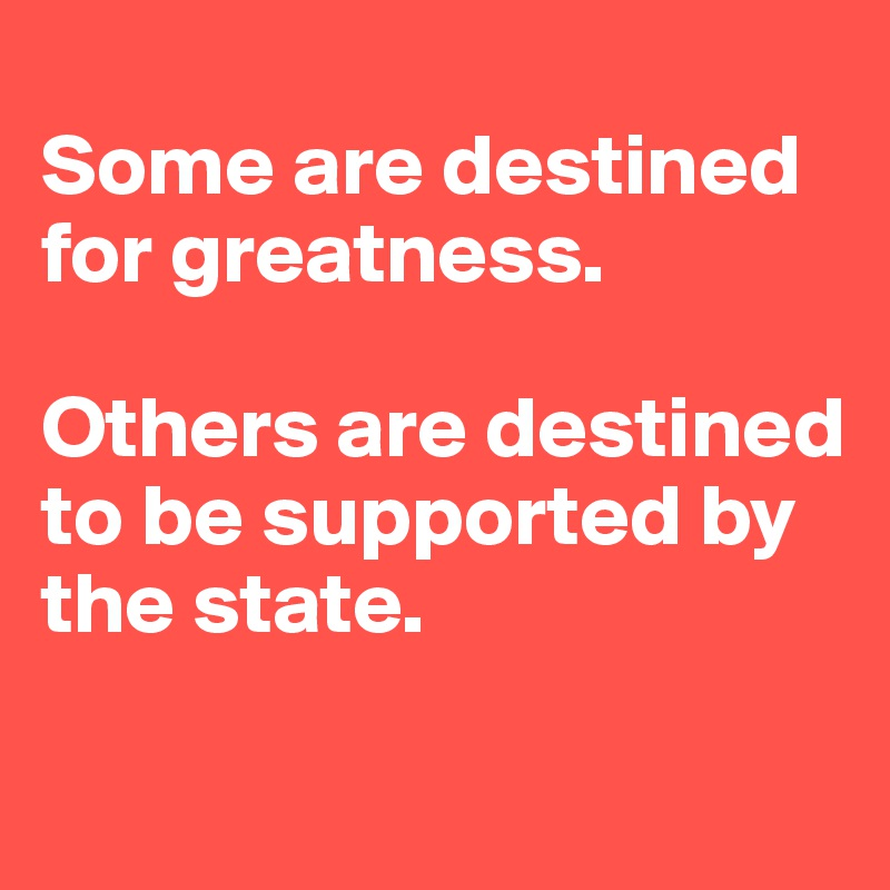 Some are destined for greatness.   Others are destined to be supported by the state.