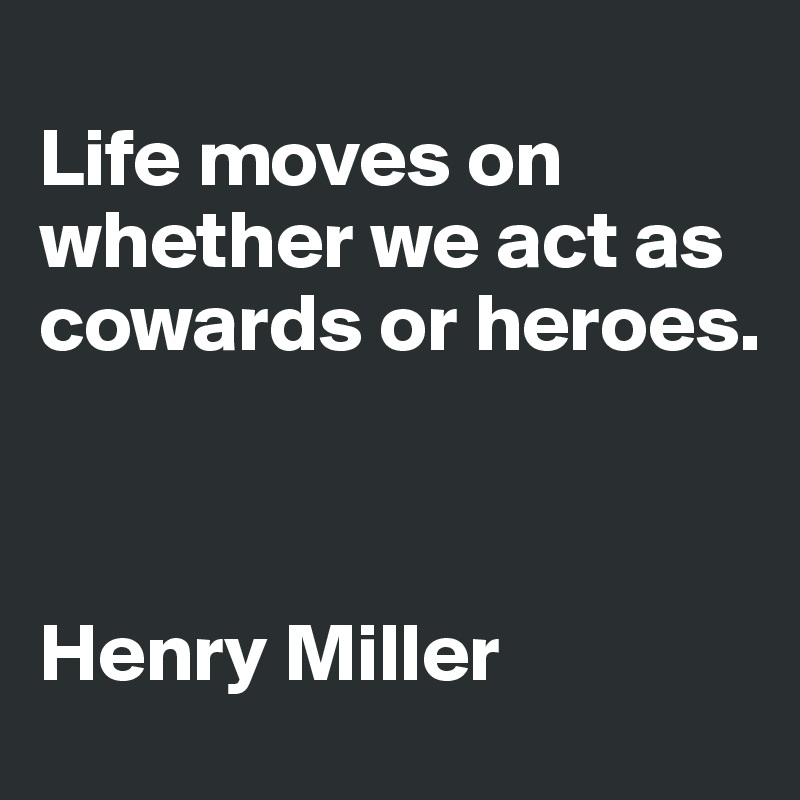 Life moves on whether we act as cowards or heroes.    Henry Miller