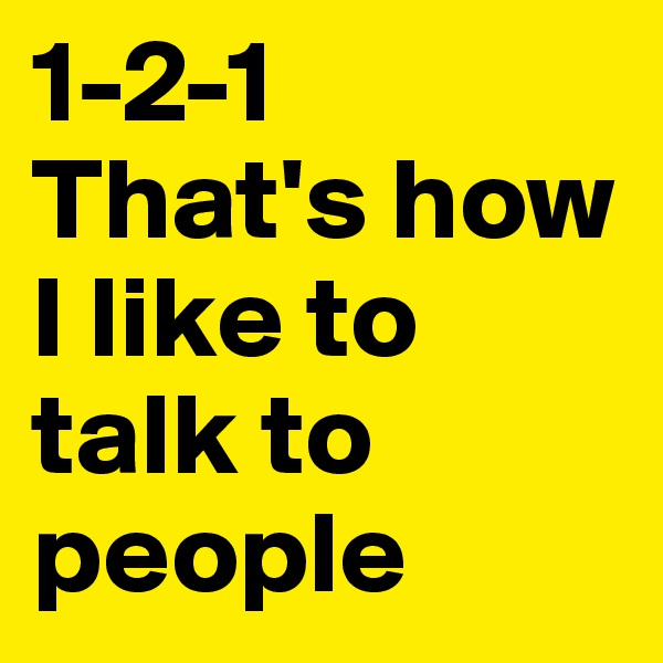 1-2-1 That's how I like to talk to people
