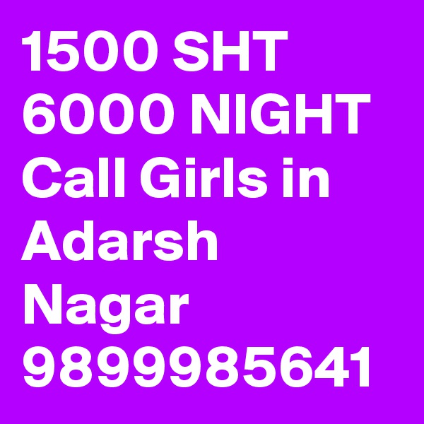 1500 SHT 6000 NIGHT Call Girls in Adarsh Nagar 9899985641