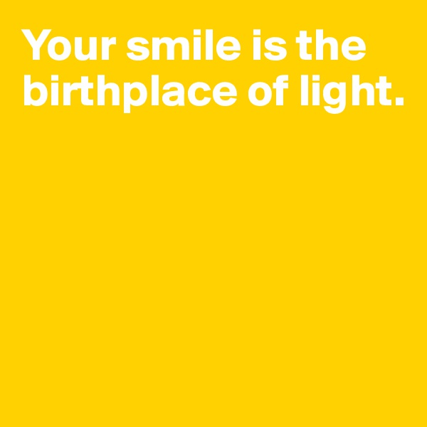 Your smile is the birthplace of light.