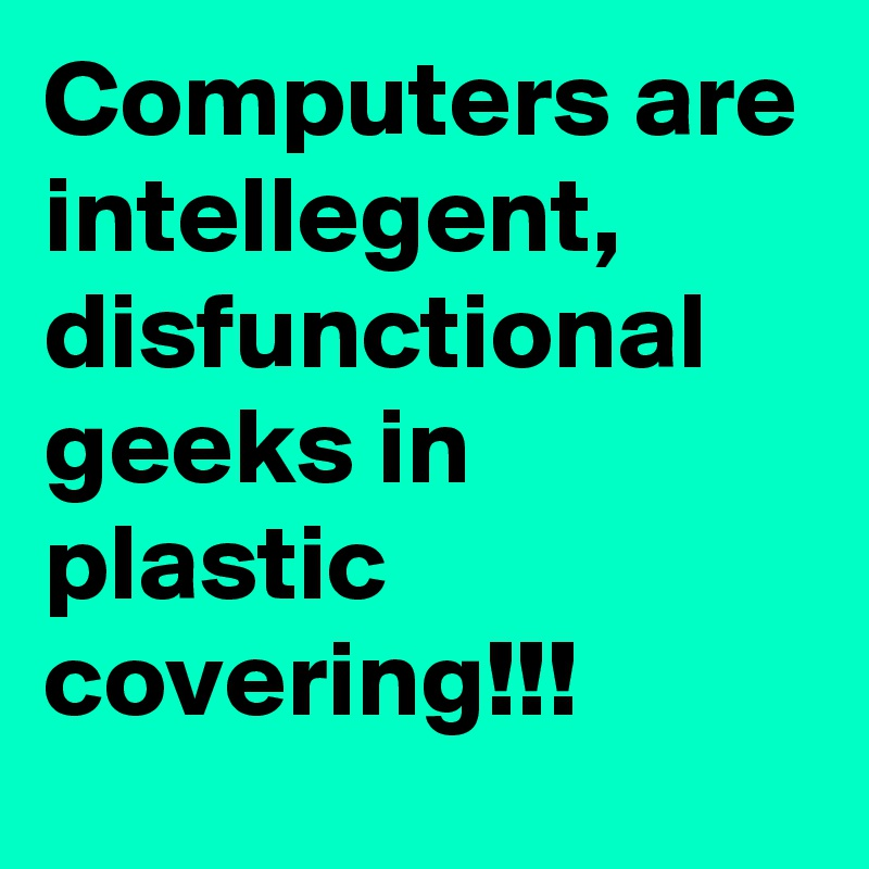 Computers are intellegent, disfunctional geeks in plastic covering!!!