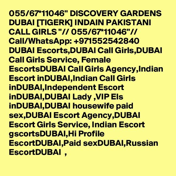 "055/67*11046"" DISCOVERY GARDENS DUBAI [TIGERK] INDAIN PAKISTANI CALL GIRLS ""// 055/67*11046""// Call/WhatsApp: +971552542840   DUBAI Escorts,DUBAI Call Girls,DUBAI Call Girls Service, Female EscortsDUBAI Call Girls Agency,Indian Escort inDUBAI,Indian Call Girls inDUBAI,Independent Escort inDUBAI,DUBAI Lady ,VIP Els inDUBAI,DUBAI housewife paid sex,DUBAI Escort Agency,DUBAI   Escort Girls Service, Indian Escort gscortsDUBAI,Hi Profile EscortDUBAI,Paid sexDUBAI,Russian EscortDUBAI  ,"