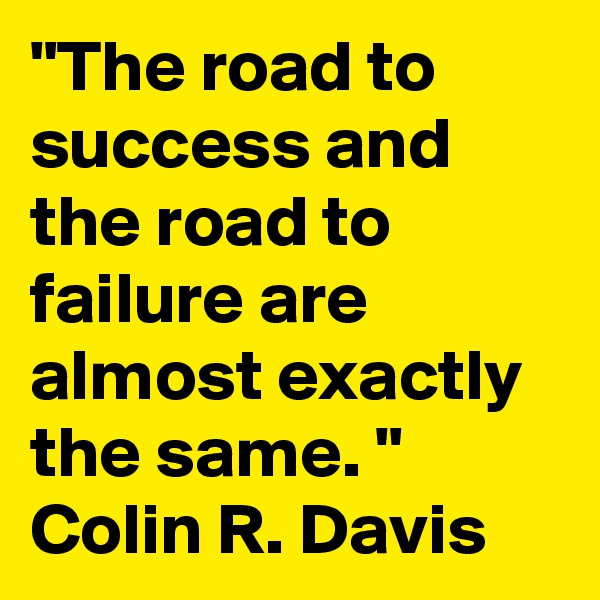 """""""The road to success and the road to failure are almost exactly the same. """" Colin R. Davis"""