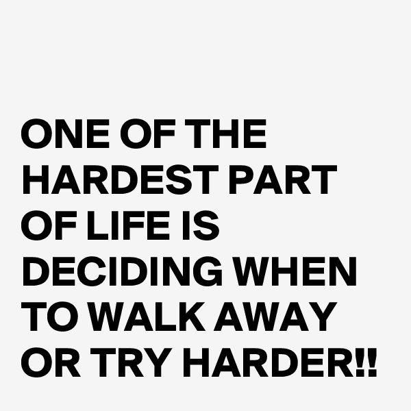 ONE OF THE HARDEST PART OF LIFE IS DECIDING WHEN TO WALK AWAY OR TRY HARDER!!