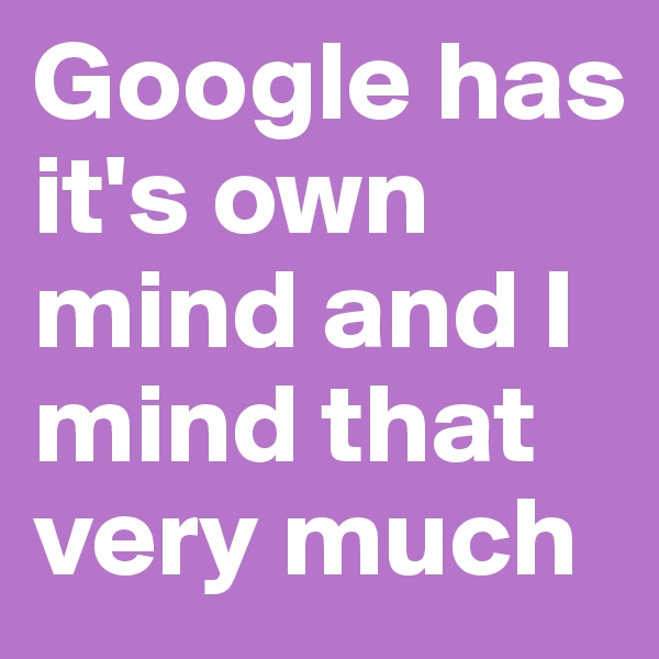 Google has it's own mind and I mind that very much