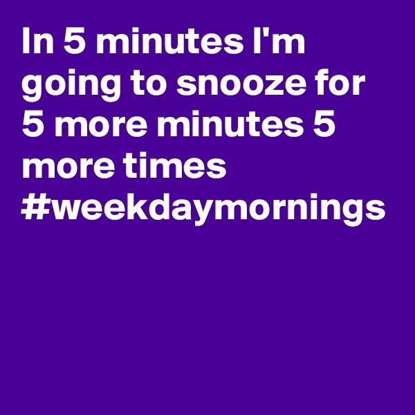 In 5 minutes I'm going to snooze for 5 more minutes 5 more times  #weekdaymornings