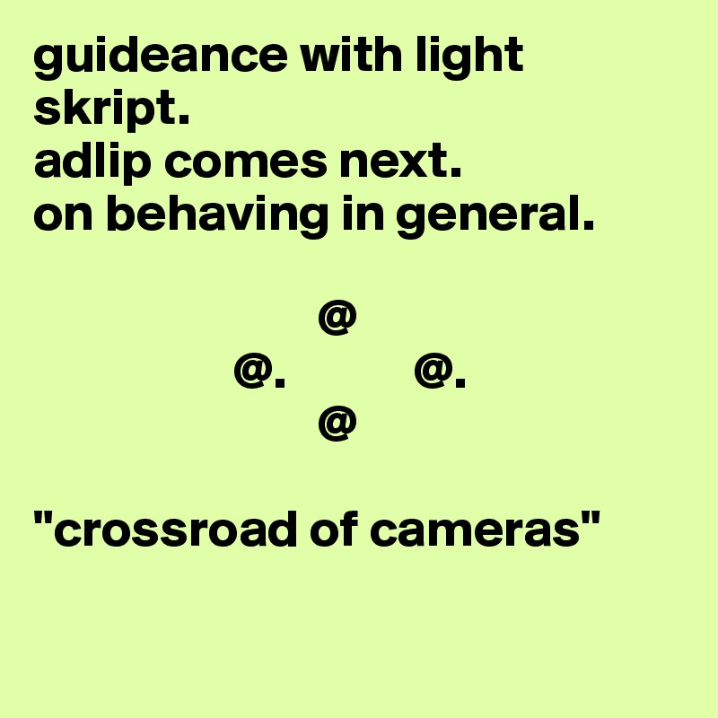 """guideance with light skript. adlip comes next. on behaving in general.                             @                    @.            @.                            @  """"crossroad of cameras"""""""