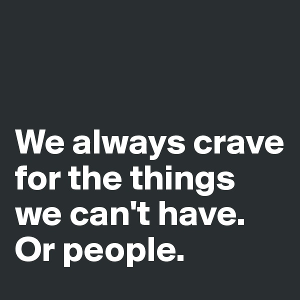 We always crave for the things we can't have. Or people.