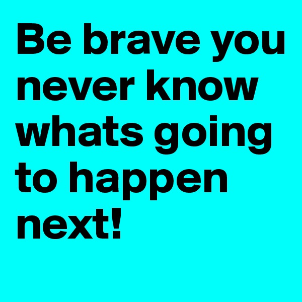 Be brave you never know whats going to happen next!