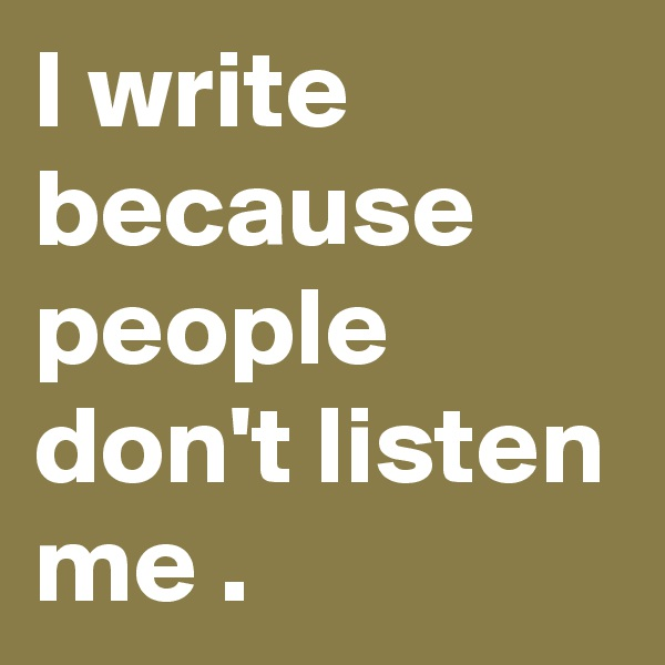 I write because people don't listen me .