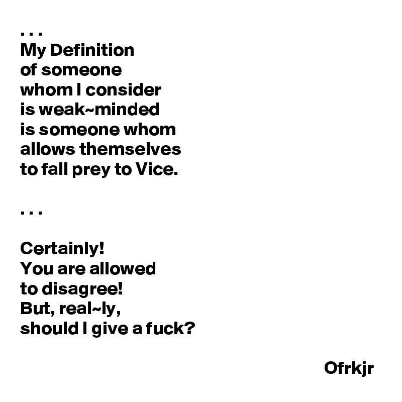 . . . My Definition  of someone  whom I consider  is weak~minded  is someone whom  allows themselves  to fall prey to Vice.  . . .   Certainly!  You are allowed  to disagree!  But, real~ly,  should I give a fuck?                                                                                   Ofrkjr