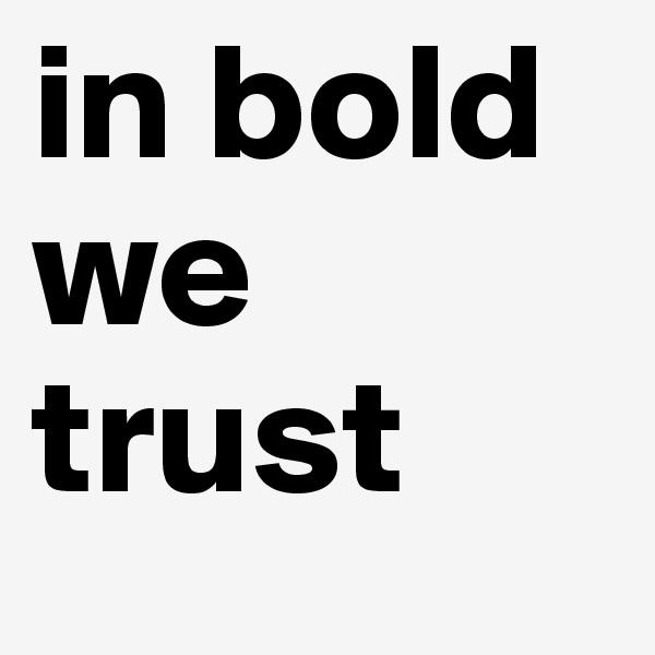 in bold we trust