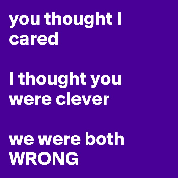 you thought I cared  I thought you were clever  we were both WRONG