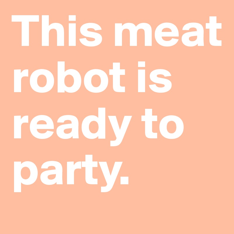 This meat robot is ready to party.