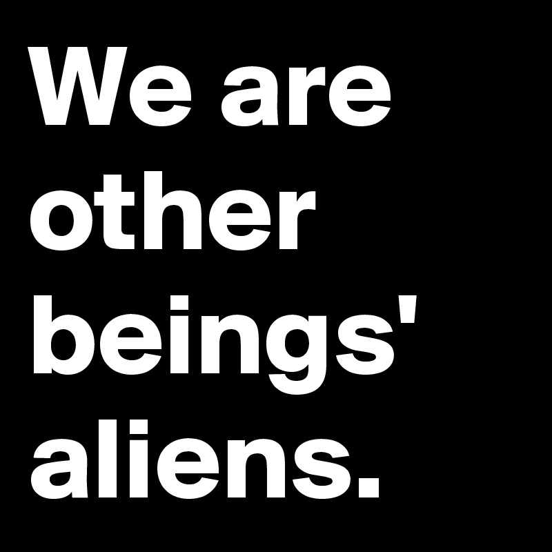 We are other beings' aliens.