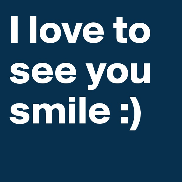 I love to see you smile :)