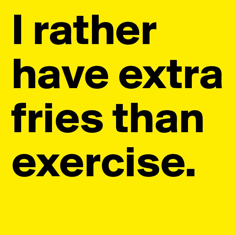 I rather have extra fries than exercise.