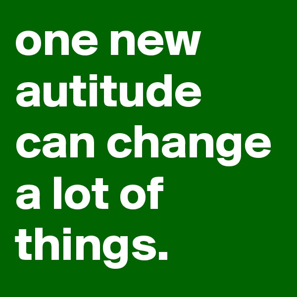 one new autitude can change a lot of things.