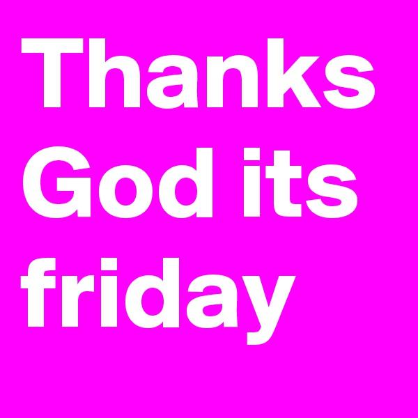 Thanks God its friday