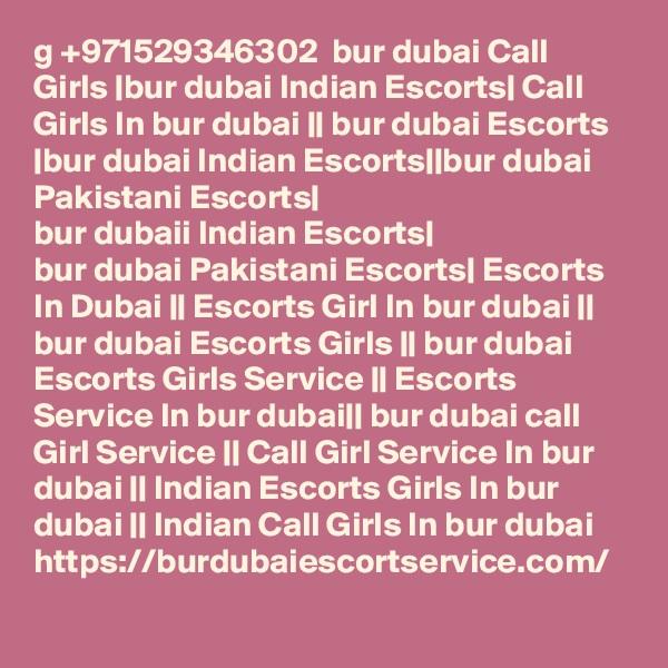g +971529346302  bur dubai Call Girls |bur dubai Indian Escorts| Call Girls In bur dubai || bur dubai Escorts |bur dubai Indian Escorts||bur dubai Pakistani Escorts| bur dubaii Indian Escorts| bur dubai Pakistani Escorts| Escorts In Dubai || Escorts Girl In bur dubai || bur dubai Escorts Girls || bur dubai Escorts Girls Service || Escorts Service In bur dubai|| bur dubai call Girl Service || Call Girl Service In bur dubai || Indian Escorts Girls In bur dubai || Indian Call Girls In bur dubai https://burdubaiescortservice.com/