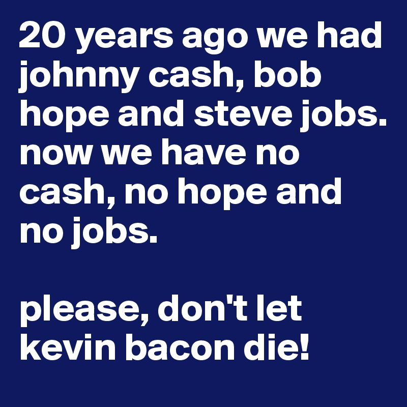 20 years ago we had johnny cash, bob hope and steve jobs. now we have no cash, no hope and no jobs.  please, don't let kevin bacon die!