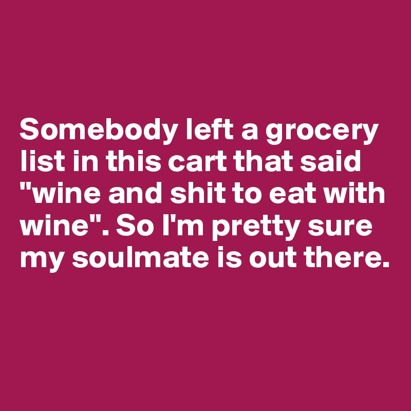"""Somebody left a grocery list in this cart that said """"wine and shit to eat with wine"""". So I'm pretty sure my soulmate is out there."""