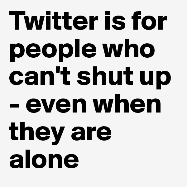 Twitter is for people who can't shut up - even when they are alone