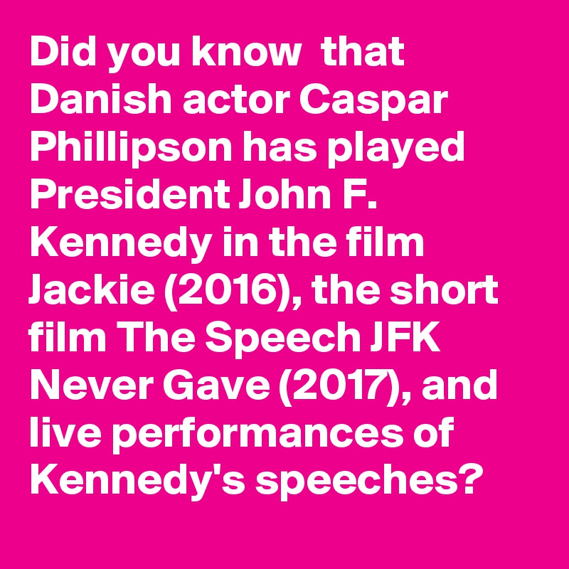 Did you know that Danish actor Caspar Phillipson has played