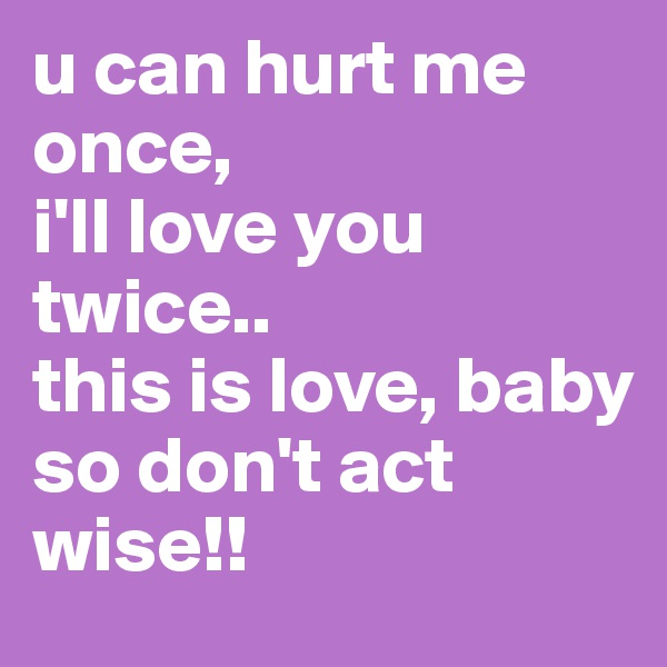 u can hurt me once,  i'll love you twice.. this is love, baby so don't act wise!!