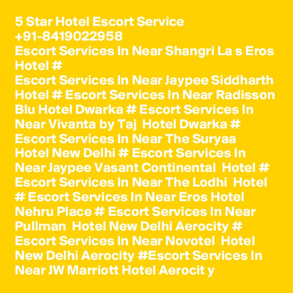 5 Star Hotel Escort Service +91-8419022958  Escort Services In Near Shangri La s Eros Hotel # Escort Services In Near Jaypee Siddharth Hotel # Escort Services In Near Radisson Blu Hotel Dwarka # Escort Services In Near Vivanta by Taj  Hotel Dwarka # Escort Services In Near The Suryaa  Hotel New Delhi # Escort Services In Near Jaypee Vasant Continental  Hotel # Escort Services In Near The Lodhi  Hotel  # Escort Services In Near Eros Hotel Nehru Place # Escort Services In Near  Pullman  Hotel New Delhi Aerocity # Escort Services In Near Novotel  Hotel New Delhi Aerocity #Escort Services In Near JW Marriott Hotel Aerocit y