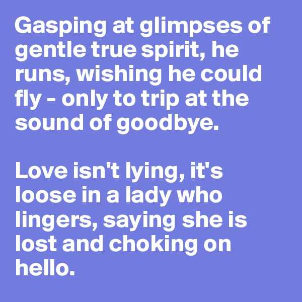 Gasping at glimpses of gentle true spirit, he runs, wishing he could fly - only to trip at the sound of goodbye.   Love isn't lying, it's loose in a lady who lingers, saying she is lost and choking on hello.