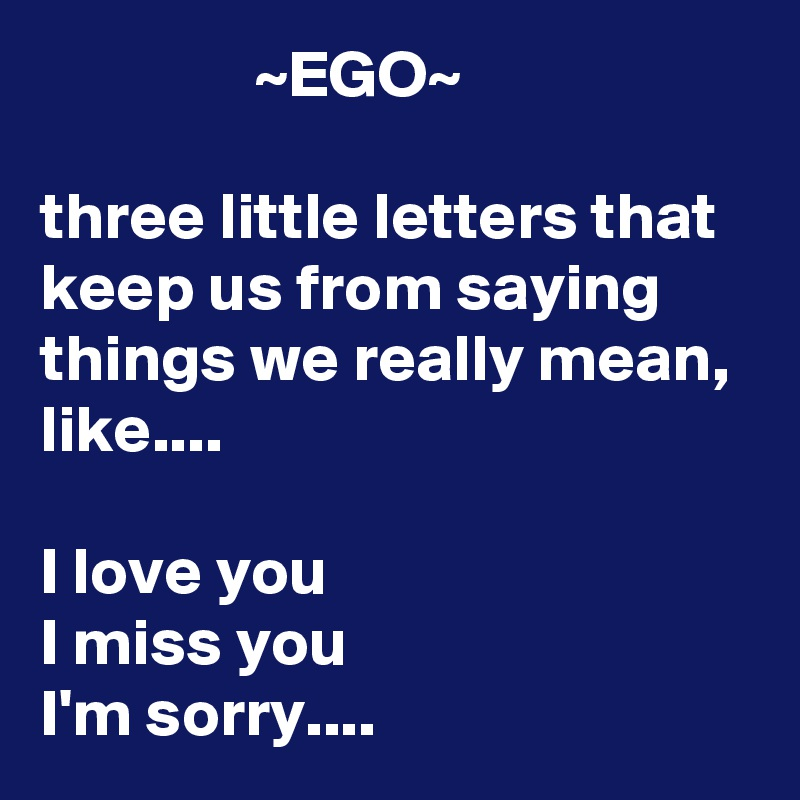 ~EGO~ Three Little Letters That Keep Us From Saying Things We Really Mean,