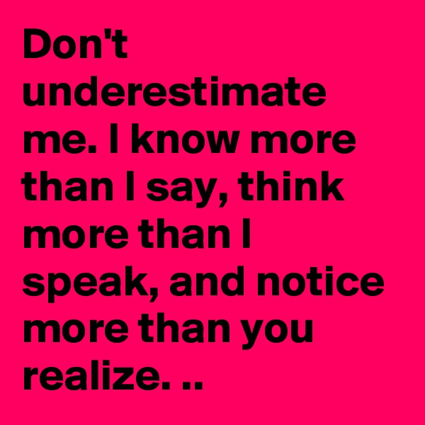 Don't underestimate me. I know more than I say, think more than I speak, and notice more than you realize. ..