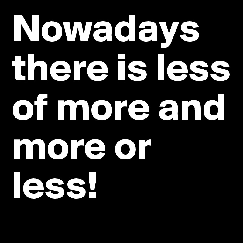 Nowadays there is less of more and more or less!
