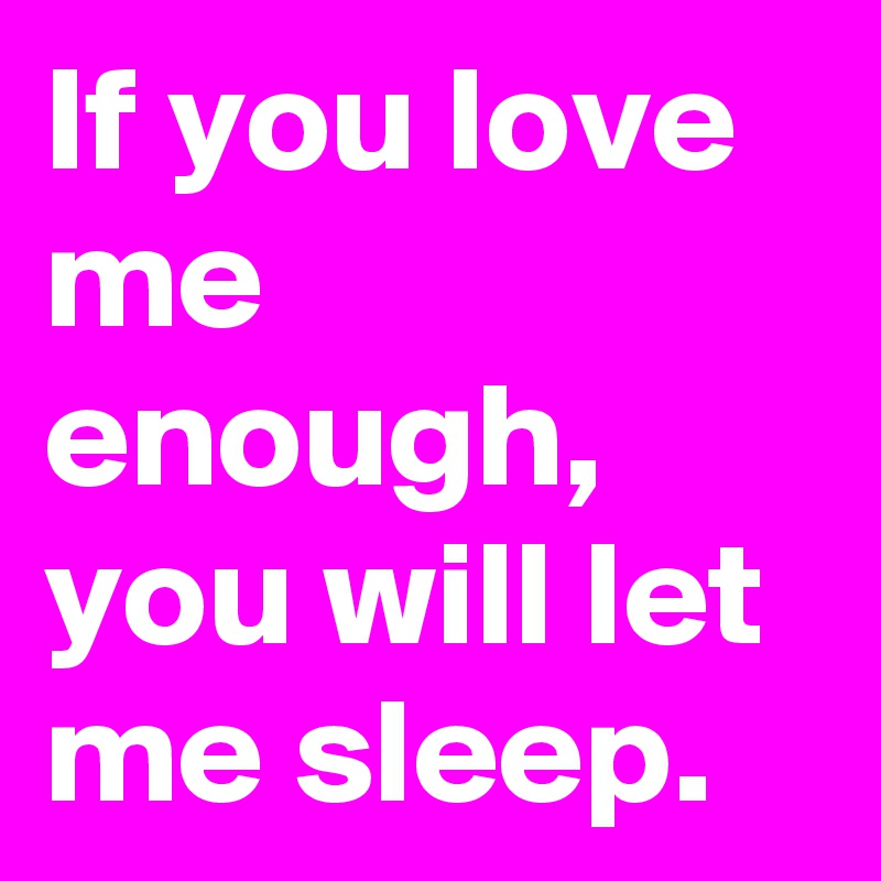 If you love me enough, you will let me sleep.