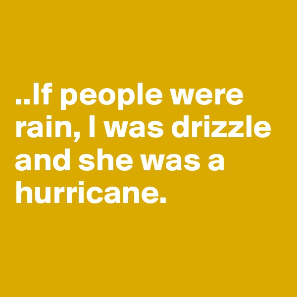 ..If people were rain, I was drizzle and she was a hurricane.