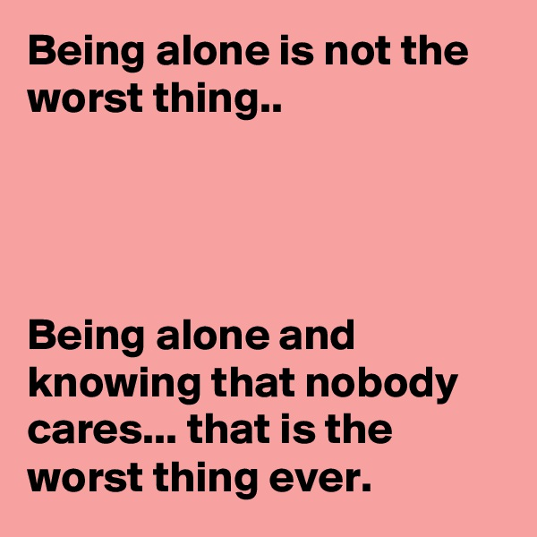 Being alone is not the worst thing..     Being alone and knowing that nobody cares... that is the worst thing ever.