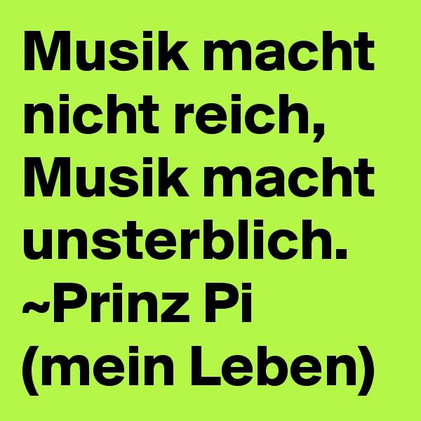 Musik macht nicht reich, Musik macht unsterblich.  ~Prinz Pi (mein Leben)